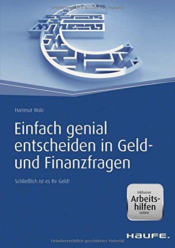 Haufe Fachbuch: Einfach genial entscheiden in Geld- und Finanzfragen – inkl. Arbeitshilfen online: Schließlich ist es Ihr Geld!