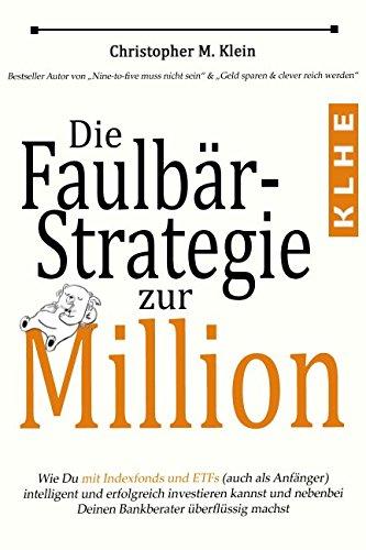 Die Faulbär-Strategie zur Million: Wie Du mit Indexfonds und ETFs (auch als Anfänger) intelligent und erfolgreich investieren kannst und ganz nebenbei Deinen Bankberater überflüssig machst