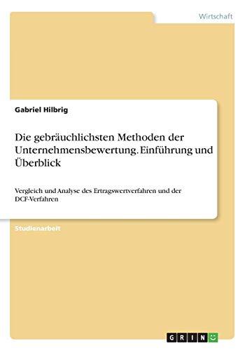 Die gebräuchlichsten Methoden der Unternehmensbewertung. Einführung und Überblick: Vergleich und Analyse des Ertragswertverfahren und der DCF-Verfahren